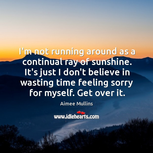 I'm not running around as a continual ray of sunshine. It's just Aimee Mullins Picture Quote