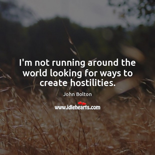 I'm not running around the world looking for ways to create hostilities. John Bolton Picture Quote