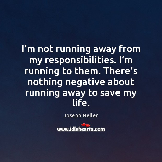 I'm not running away from my responsibilities. I'm running to Joseph Heller Picture Quote