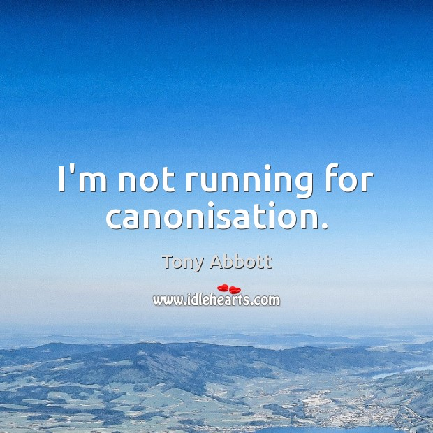 I'm not running for canonisation. Tony Abbott Picture Quote