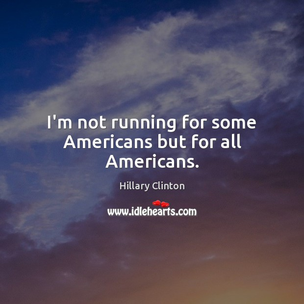 I'm not running for some Americans but for all Americans. Image