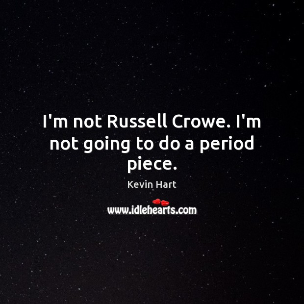 I'm not Russell Crowe. I'm not going to do a period piece. Kevin Hart Picture Quote