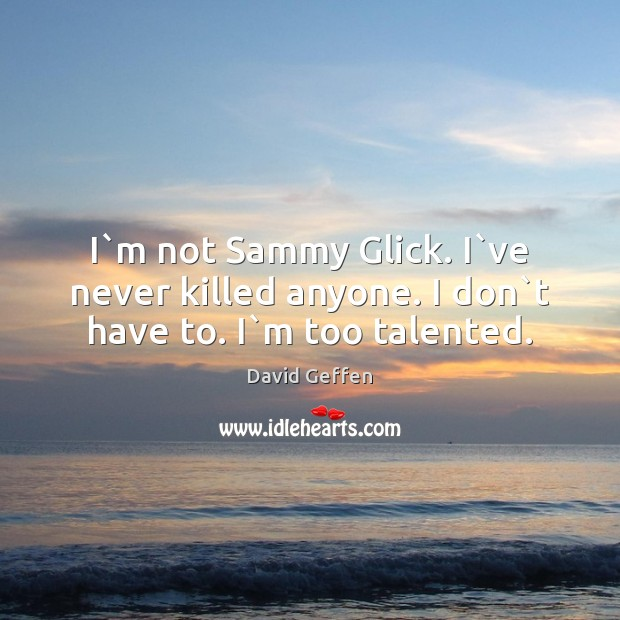 I`m not Sammy Glick. I`ve never killed anyone. I don`t have to. I`m too talented. David Geffen Picture Quote