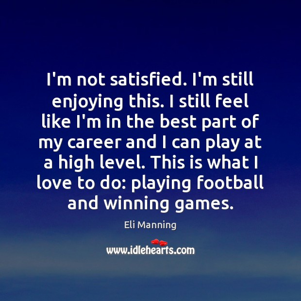 I'm not satisfied. I'm still enjoying this. I still feel like I'm Eli Manning Picture Quote