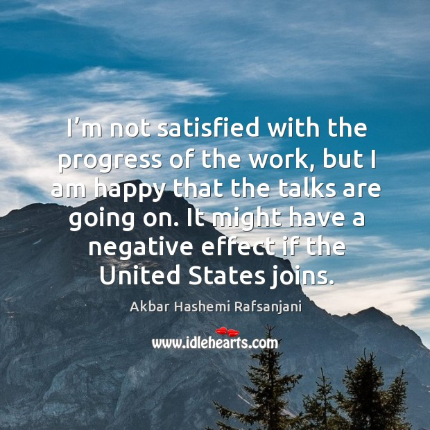 I'm not satisfied with the progress of the work, but I am happy that the talks are going on. Akbar Hashemi Rafsanjani Picture Quote