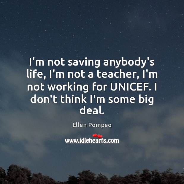 I'm not saving anybody's life, I'm not a teacher, I'm not working Ellen Pompeo Picture Quote