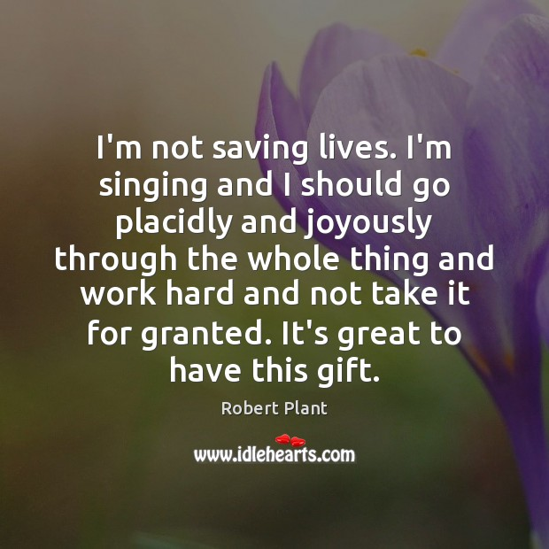 I'm not saving lives. I'm singing and I should go placidly and Robert Plant Picture Quote