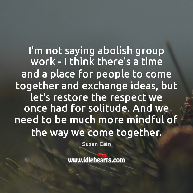 I'm not saying abolish group work – I think there's a time Susan Cain Picture Quote