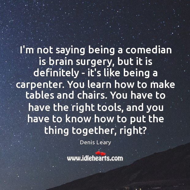 I'm not saying being a comedian is brain surgery, but it is Image
