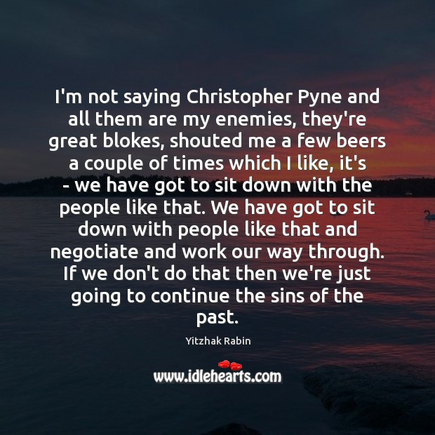 I'm not saying Christopher Pyne and all them are my enemies, they're Yitzhak Rabin Picture Quote