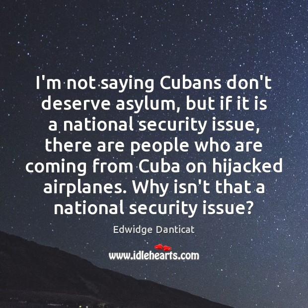 I'm not saying Cubans don't deserve asylum, but if it is a Edwidge Danticat Picture Quote