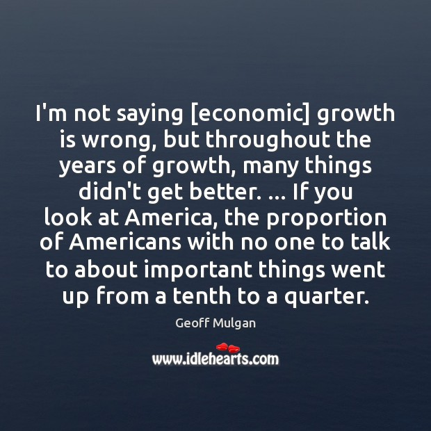 I'm not saying [economic] growth is wrong, but throughout the years of Growth Quotes Image
