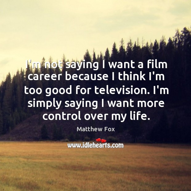 I'm not saying I want a film career because I think I'm Matthew Fox Picture Quote