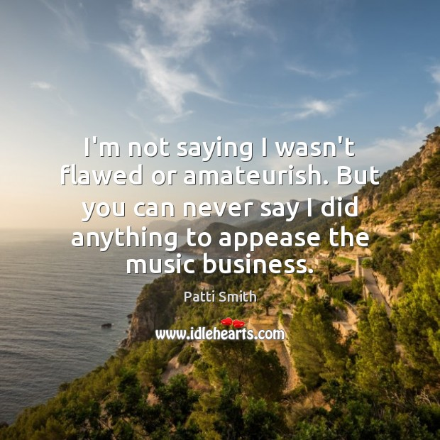 I'm not saying I wasn't flawed or amateurish. But you can never Business Quotes Image