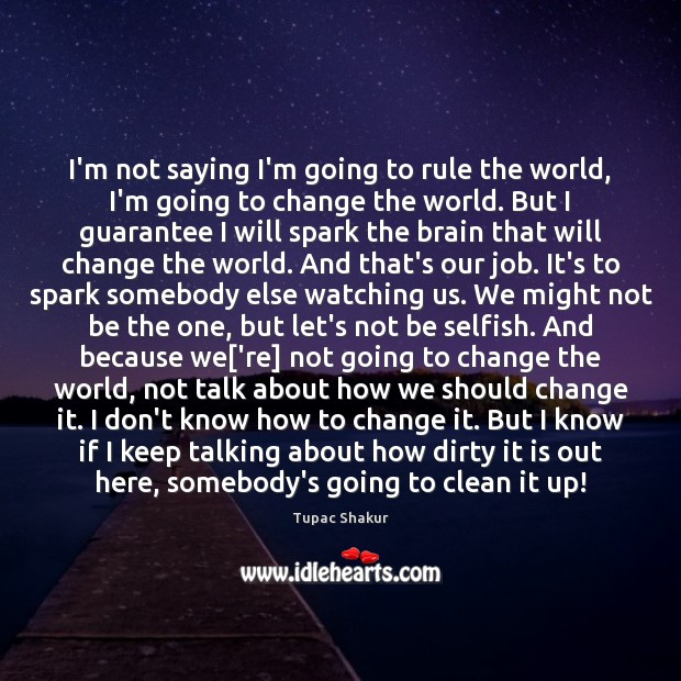 I'm not saying I'm going to rule the world, I'm going to Tupac Shakur Picture Quote