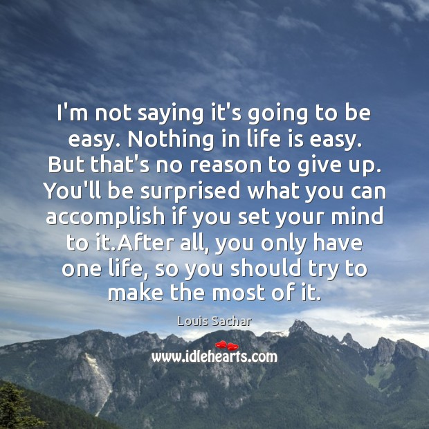 I'm not saying it's going to be easy. Nothing in life is Louis Sachar Picture Quote