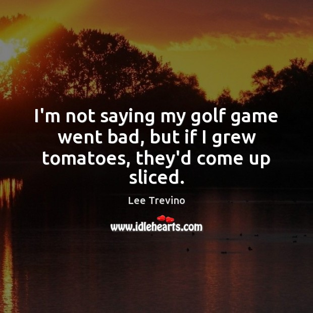 I'm not saying my golf game went bad, but if I grew tomatoes, they'd come up sliced. Lee Trevino Picture Quote