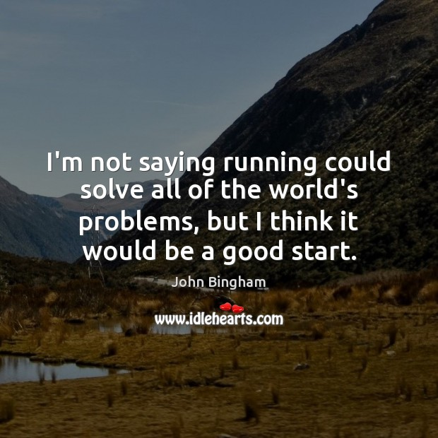 I'm not saying running could solve all of the world's problems, but John Bingham Picture Quote