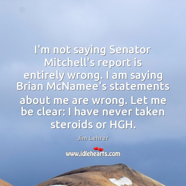 Image, I'm not saying Senator Mitchell's report is entirely wrong. I am saying