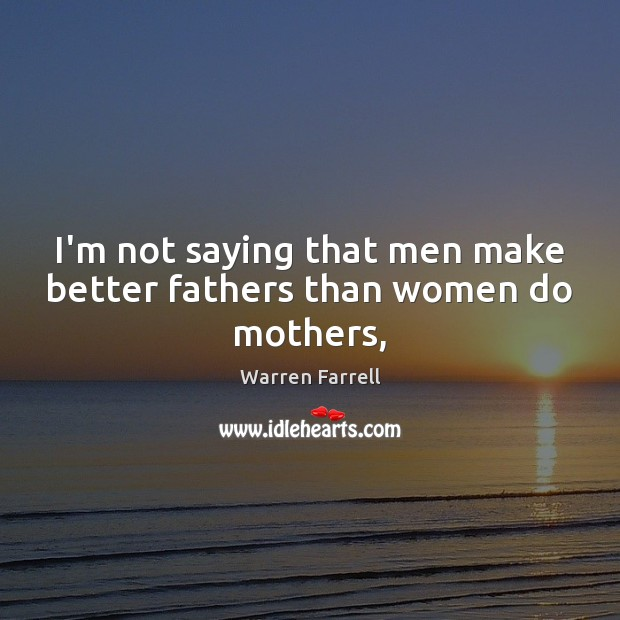 I'm not saying that men make better fathers than women do mothers, Image