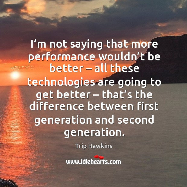 I'm not saying that more performance wouldn't be better – all these technologies Trip Hawkins Picture Quote
