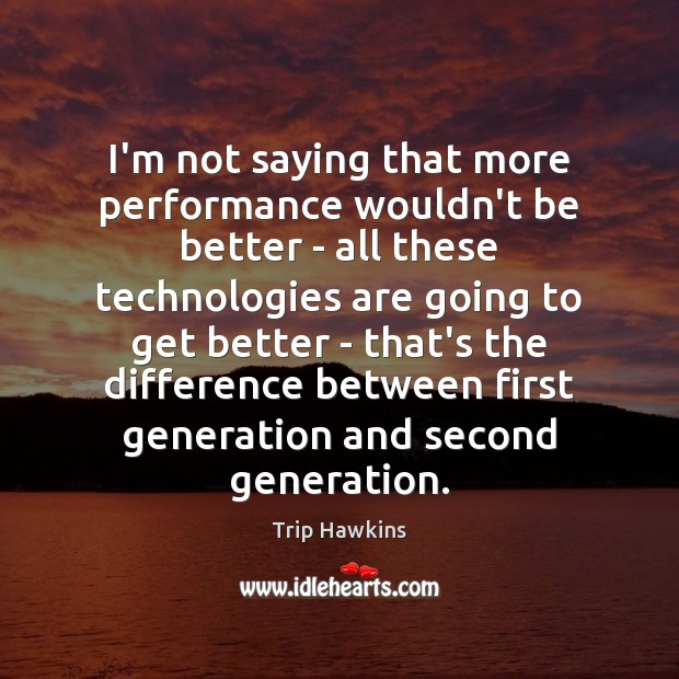 I'm not saying that more performance wouldn't be better – all these Trip Hawkins Picture Quote