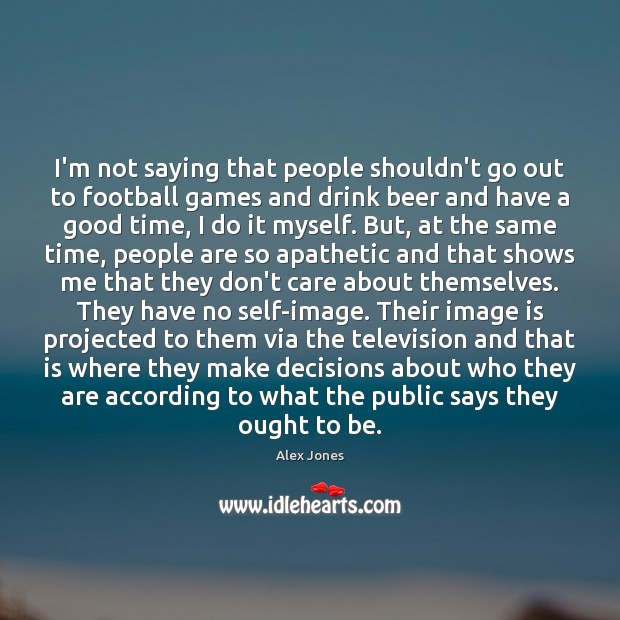 I'm not saying that people shouldn't go out to football games and Image
