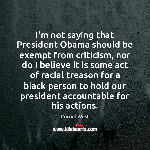 Image, I'm not saying that President Obama should be exempt from criticism, nor