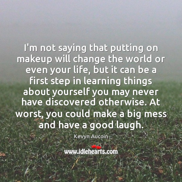 Image, I'm not saying that putting on makeup will change the world or