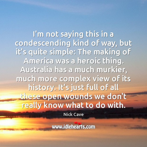 I'm not saying this in a condescending kind of way, but it's Nick Cave Picture Quote