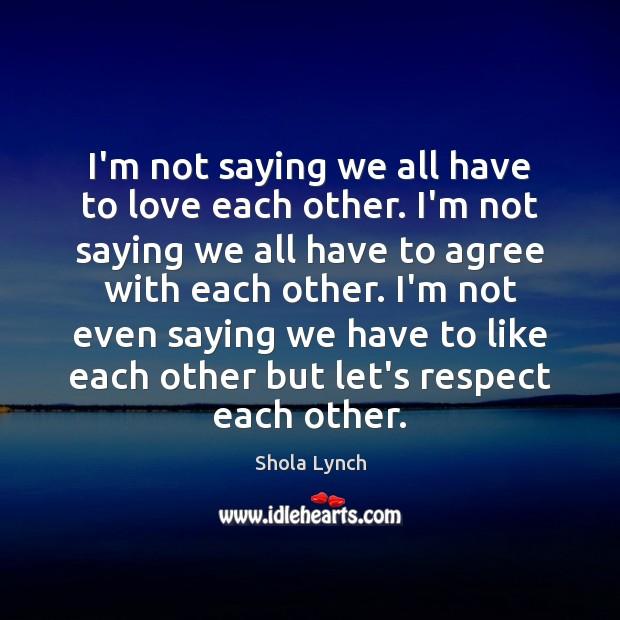 I'm not saying we all have to love each other. I'm not Image