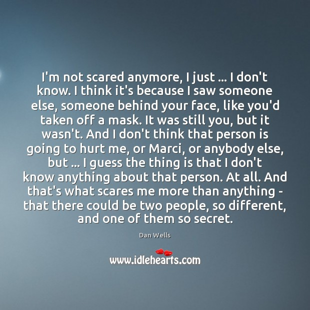 I'm not scared anymore, I just … I don't know. I think it's Dan Wells Picture Quote