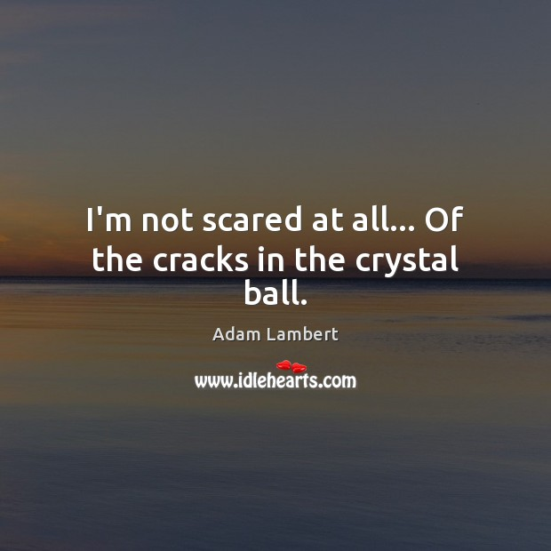 I'm not scared at all… Of the cracks in the crystal ball. Adam Lambert Picture Quote