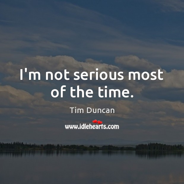 I'm not serious most of the time. Tim Duncan Picture Quote