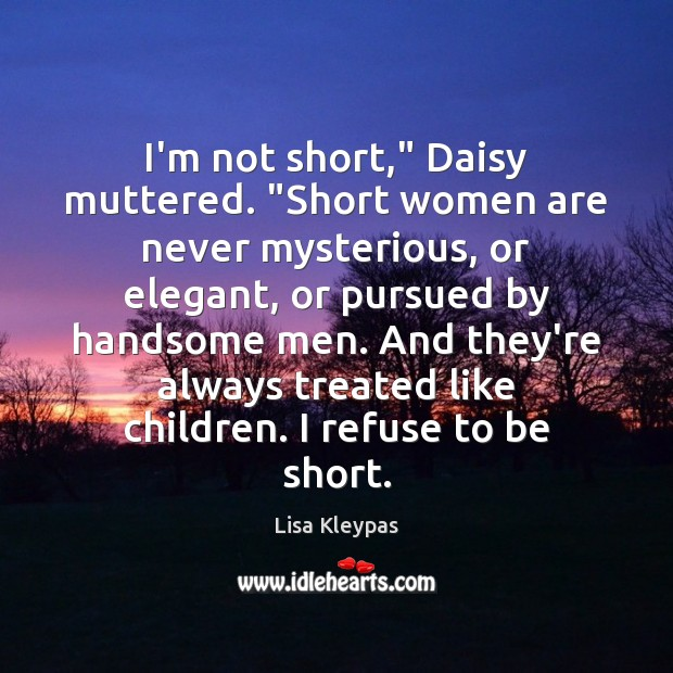 """I'm not short,"""" Daisy muttered. """"Short women are never mysterious, or elegant, Lisa Kleypas Picture Quote"""