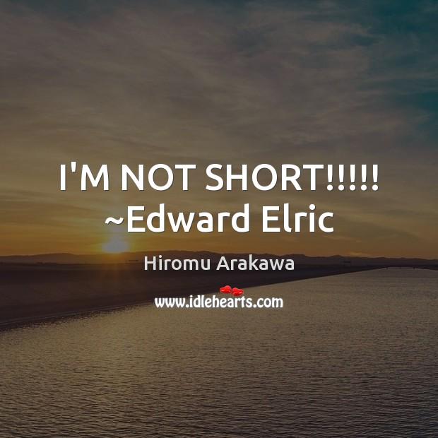 I'M NOT SHORT!!!!! ~Edward Elric Hiromu Arakawa Picture Quote
