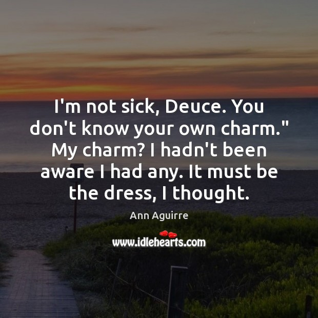 """I'm not sick, Deuce. You don't know your own charm."""" My charm? Ann Aguirre Picture Quote"""