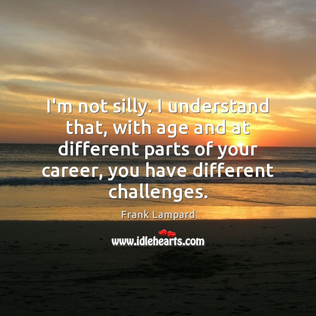 I'm not silly. I understand that, with age and at different parts Image