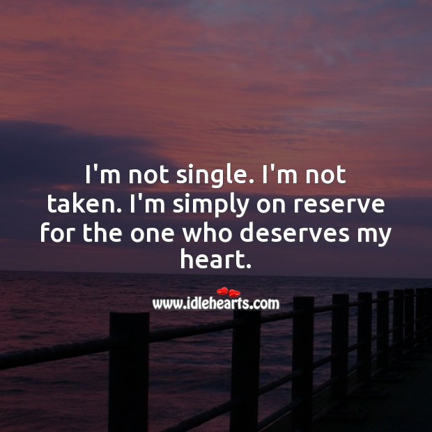 Image, I'm not single. I'm not taken. I'm simply on reserve