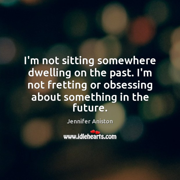 Image, I'm not sitting somewhere dwelling on the past. I'm not fretting or