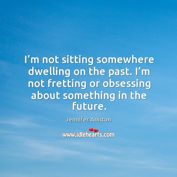 I'm not sitting somewhere dwelling on the past. I'm not fretting or obsessing about something in the future. Image