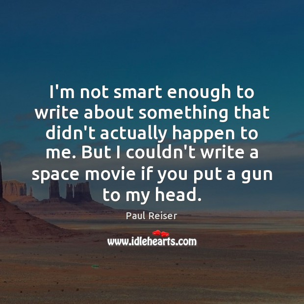 I'm not smart enough to write about something that didn't actually happen Paul Reiser Picture Quote