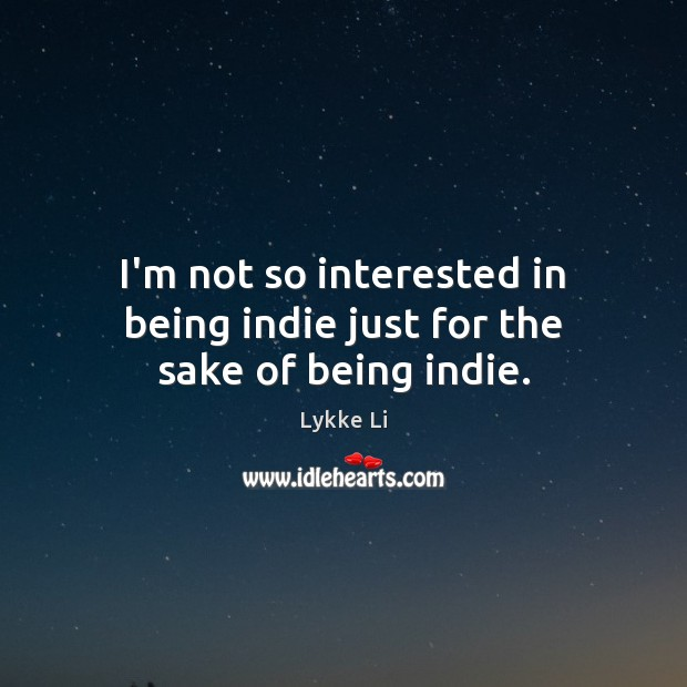 I'm not so interested in being indie just for the sake of being indie. Lykke Li Picture Quote