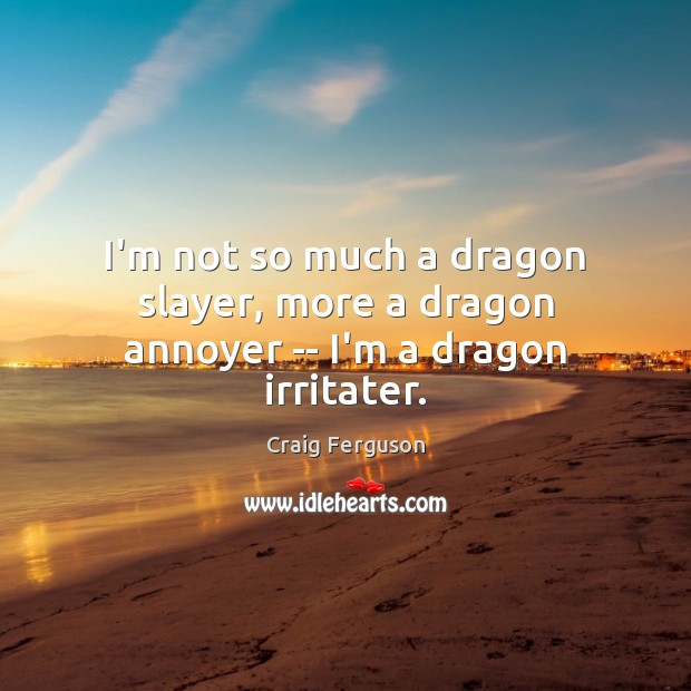 I'm not so much a dragon slayer, more a dragon annoyer — I'm a dragon irritater. Craig Ferguson Picture Quote
