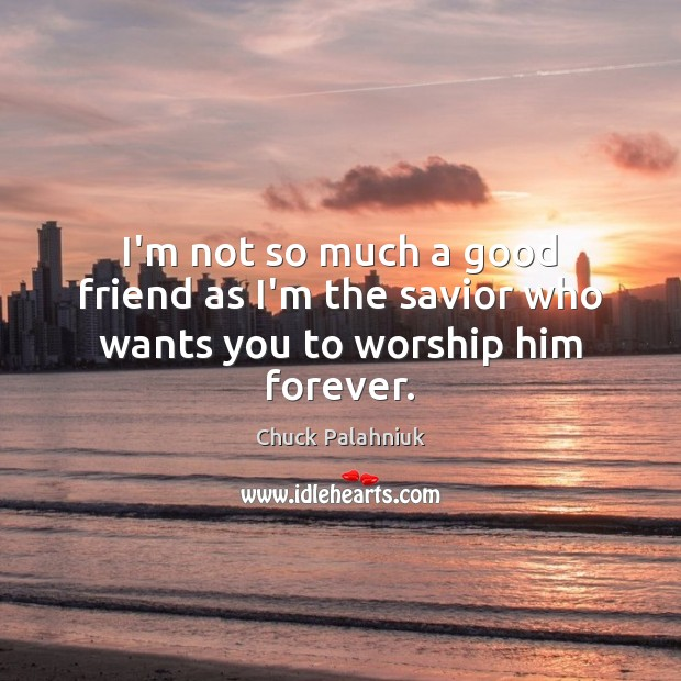 Image, I'm not so much a good friend as I'm the savior who wants you to worship him forever.