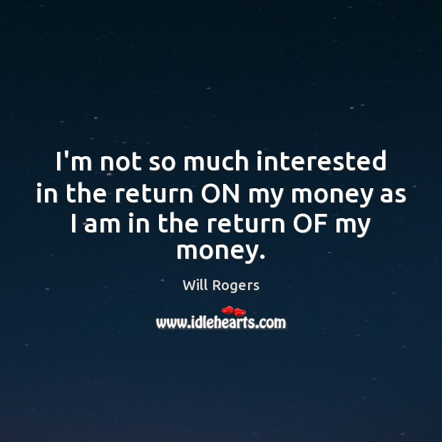 I'm not so much interested in the return ON my money as I am in the return OF my money. Will Rogers Picture Quote