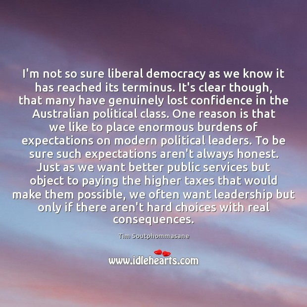I'm not so sure liberal democracy as we know it has reached Tim Soutphommasane Picture Quote
