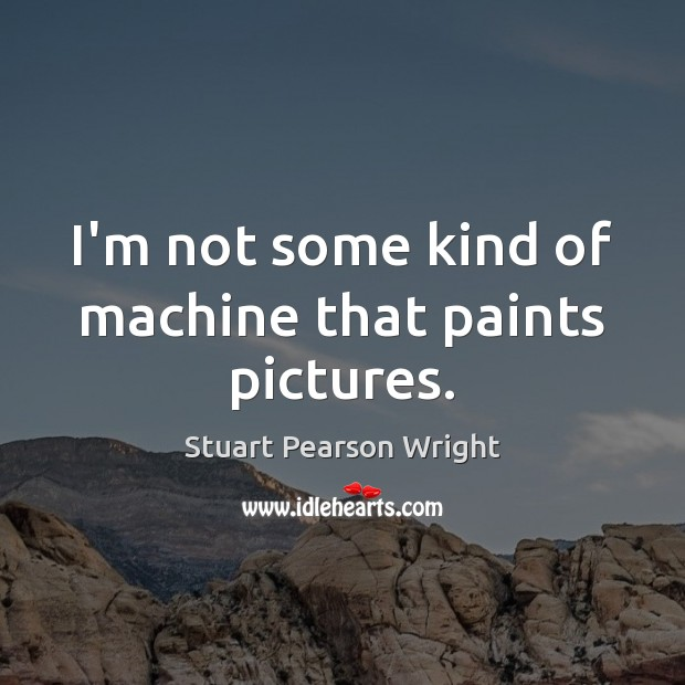I'm not some kind of machine that paints pictures. Image