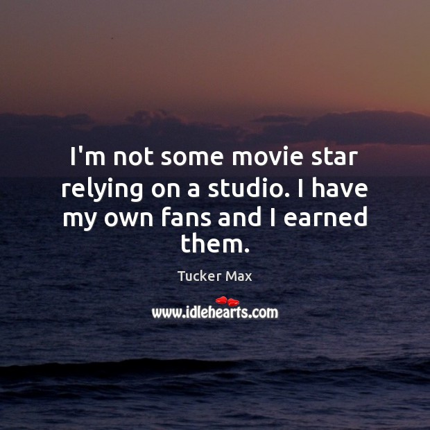 I'm not some movie star relying on a studio. I have my own fans and I earned them. Tucker Max Picture Quote