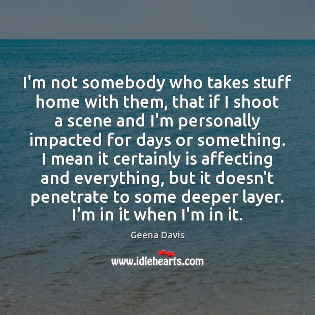 I'm not somebody who takes stuff home with them, that if I Geena Davis Picture Quote